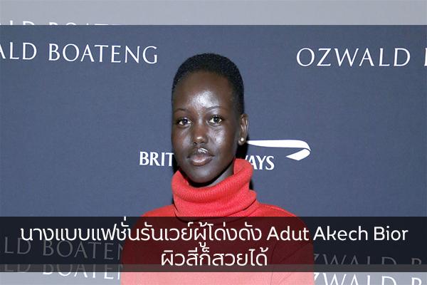 นางแบบแฟชั่นรันเวย์ผู้โด่งดัง Adut Akech Bior ผิวสีก็สวยได้ แฟชั่นใหม่ การแต่งตัว ความงาม Adut Akech Bior
