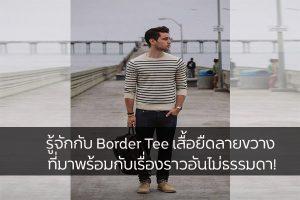 รู้จักกับ Border Tee เสื้อยืดลายขวาง ที่มาพร้อมกับเรื่องราวอันไม่ธรรมดา! แฟชั่นใหม่ การแต่งตัว ความงาม Border Tee