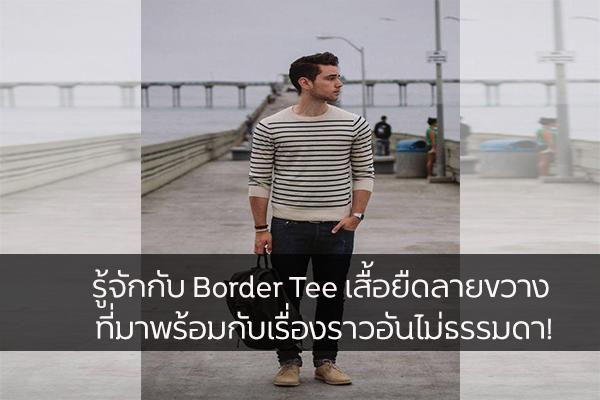 รู้จักกับ Border Tee เสื้อยืดลายขวาง ที่มาพร้อมกับเรื่องราวอันไม่ธรรมดา!