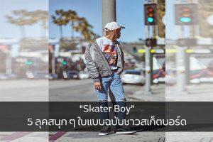 """""""Skater Boy"""" 5 ลุคสนุก ๆ ใบแบบฉบับชาวสเก็ตบอร์ด แฟชั่นใหม่ การแต่งตัว ความงาม SkaterBoy"""