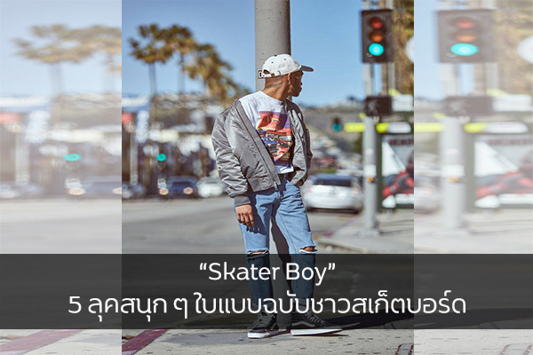 """Skater Boy"" 5 ลุคสนุก ๆ ใบแบบฉบับชาวสเก็ตบอร์ด"