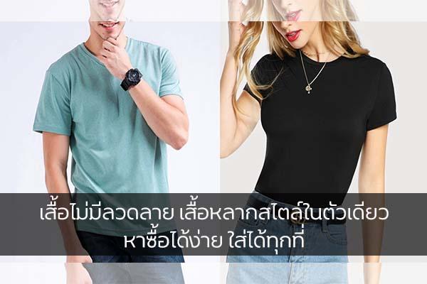 เสื้อไม่มีลวดลาย เสื้อหลากสไตล์ในตัวเดียว หาซื้อได้ง่าย ใส่ได้ทุกที่ แฟชั่นใหม่ การแต่งตัว ความงาม Tipใส่เสื้อไม่มีลาย