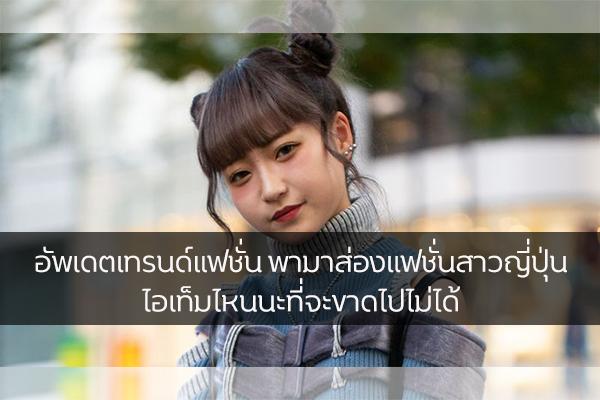 อัพเดตเทรนด์แฟชั่น พามาส่องแฟชั่นสาวญี่ปุ่น ไอเท็มไหนนะที่จะขาดไปไม่ได้ แฟชั่นใหม่ การแต่งตัว ความงาม สไตล์การแต่งหน้า Lifestyle เทรนด์แฟชั่น แฟชั่นสาวญี่ปุ่น