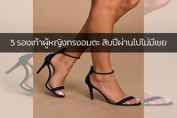 5 รองเท้าผู้หญิงทรงอมตะ สิบปีผ่านไปไม่มีเชย แฟชั่นใหม่ การแต่งตัว ความงาม สไตล์การแต่งหน้า Lifestyle รองเท้าผู้หญิง