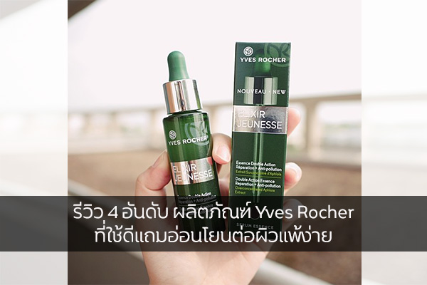 รีวิว 4 อันดับ ผลิตภัณฑ์ Yves Rocher ที่ใช้ดีแถมอ่อนโยนต่อผิวแพ้ง่าย