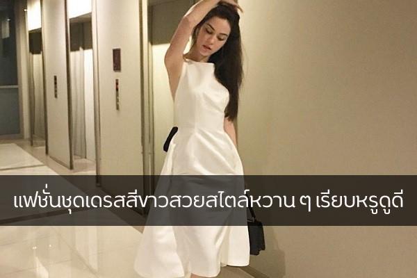 แฟชั่นชุดเดรสสีขาวสวยสไตล์หวาน ๆ เรียบหรูดูดี