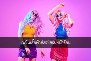 แฟชั่นเสื้อผ้าสีสดใสรับหน้าร้อน แฟชั่นใหม่ การแต่งตัว ความงาม สไตล์การแต่งหน้า Lifestyle แฟชั่นเสื้อผ้าสีสดใส