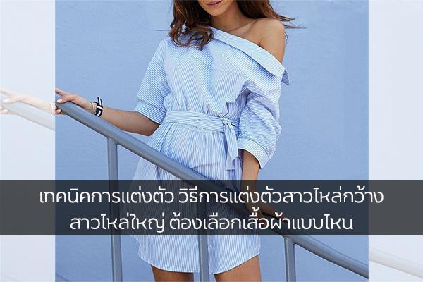 เทคนิคการแต่งตัว วิธีการแต่งตัวสาวไหล่กว้าง สาวไหล่ใหญ่ ต้องเลือกเสื้อผ้าแบบไหน แฟชั่นใหม่ การแต่งตัว ความงาม สไตล์การแต่งหน้า Lifestyle วิธีการแต่งตัวสาวไหล่กว้าง