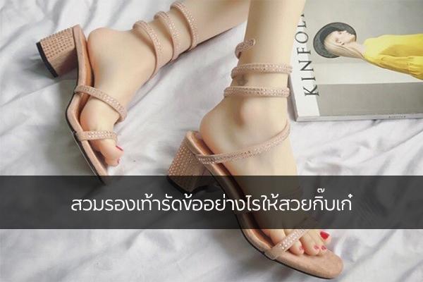 สวมรองเท้ารัดข้ออย่างไรให้สวยกิ๊บเก๋ แฟชั่นใหม่ การแต่งตัว ความงาม สไตล์การแต่งหน้า Lifestyle แฟชั่นรองเท้ารัด