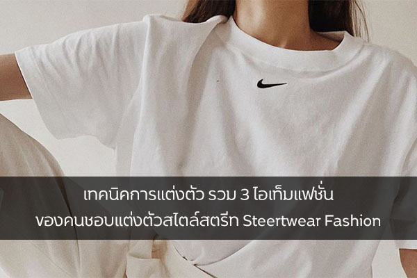 เทคนิคการแต่งตัว รวม 3 ไอเท็มแฟชั่น ของคนชอบแต่งตัวสไตล์สตรีท Steertwear Fashion แฟชั่นใหม่ การแต่งตัว ความงาม สไตล์การแต่งหน้า Lifestyle แฟชั่นสไตล์สตรีท