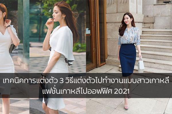 เทคนิคการแต่งตัว 3 วิธีแต่งตัวไปทำงานแบบสาวเกาหลี 2021 แฟชั่นเกาหลีไปออฟฟิศ