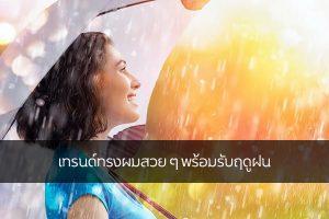 เทรนด์ทรงผมสวย ๆ พร้อมรับฤดูฝน แฟชั่นใหม่ การแต่งตัว ความงาม สไตล์การแต่งหน้า Lifestyle เทรนด์ทรงผมสวยรับฤดูฝน