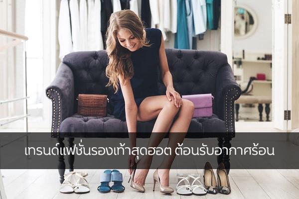เทรนด์แฟชั่นรองเท้าสุดฮอต ต้อนรับอากาศร้อน แฟชั่นใหม่ การแต่งตัว ความงาม สไตล์การแต่งหน้า Lifestyle แฟชั่นรองเท้าอากาศร้อน