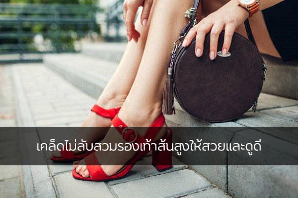 เคล็ดไม่ลับสวมรองเท้าส้นสูงให้สวยและดูดี แฟชั่นใหม่ การแต่งตัว ความงาม สไตล์การแต่งหน้า Lifestyle เคล็ดลับการใส่รองเท้าส้นสูง