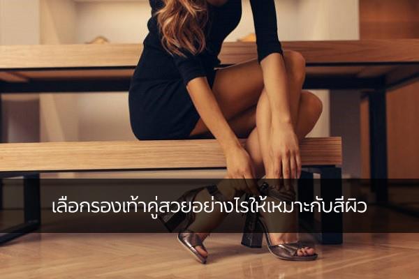เลือกรองเท้าคู่สวยอย่างไรให้เหมาะกับสีผิว แฟชั่นใหม่ การแต่งตัว ความงาม สไตล์การแต่งหน้า Lifestyle เทคนิคการเลือกรองเท้า