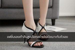 แฟชั่นรองเท้าส้นสูงเลือกอย่างไรให้เหมาะกับตัวเอง แฟชั่นใหม่ การแต่งตัว ความงาม สไตล์การแต่งหน้า Lifestyle แฟชั่นรองเท้าส้นสูง