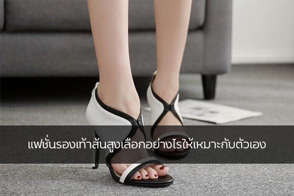 แฟชั่นรองเท้าส้นสูงเลือกอย่างไรให้เหมาะกับตัวเอง
